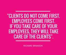 "Richard Branson quote. ""Clients do not come first. Employees come first. If you take care of your employees, they will take care of the clients."""